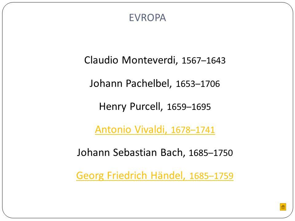 EVROPA Claudio Monteverdi, 1567–1643 Johann Pachelbel, 1653–1706 Henry Purcell, 1659–1695 Antonio Vivaldi, 1678–1741 Johann Sebastian Bach, 1685–1750 Georg Friedrich Händel, 1685–1759