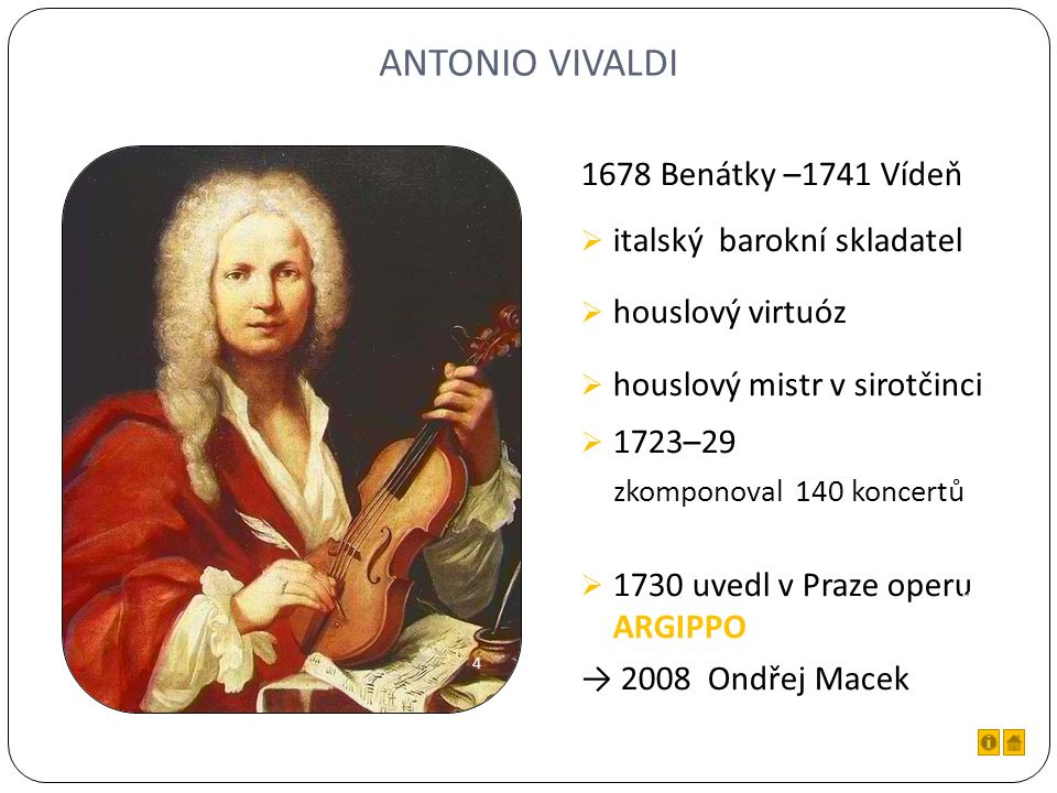 ANTONIO VIVALDI 1678 Benátky –1741 Vídeň  italský barokní skladatel  houslový virtuóz  houslový mistr v sirotčinci  1723–29 zkomponoval 140 koncertů  1730 uvedl v Praze operu ARGIPPO → 2008 Ondřej Macek 4 10