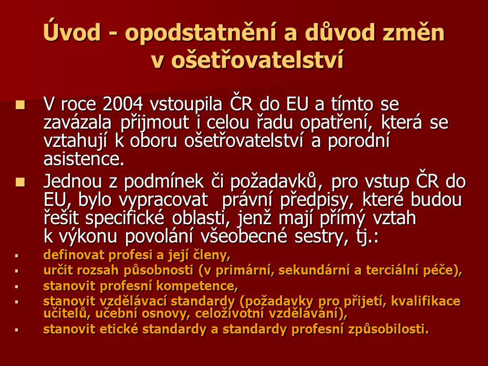 Úvod - opodstatnění a důvod změn v ošetřovatelství V roce 2004 vstoupila ČR do EU a tímto se zavázala přijmout i celou řadu opatření, která se vztahují k oboru ošetřovatelství a porodní asistence.
