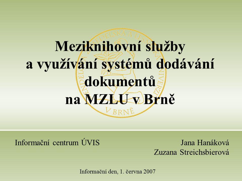 Jana Hanáková Zuzana Streichsbierová Informační den, 1. června 2007 Meziknihovní služby a využívání systémů dodávání dokumentů na MZLU v Brně Informač