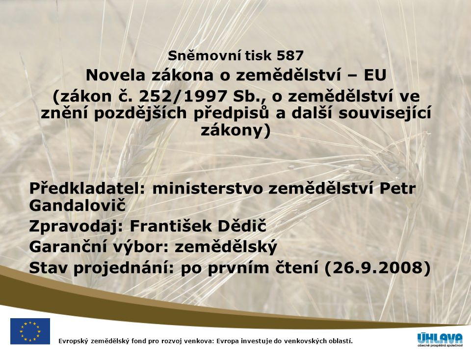 Evropský zemědělský fond pro rozvoj venkova: Evropa investuje do venkovských oblastí. Sněmovní tisk 587 Novela zákona o zemědělství – EU (zákon č. 252