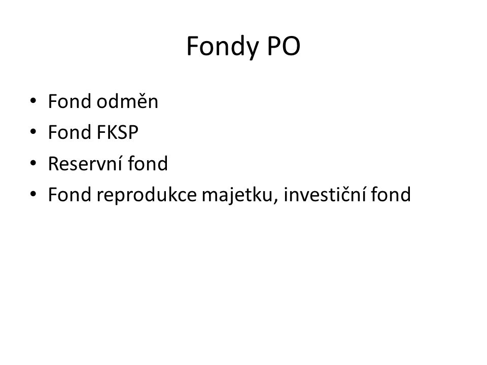 Fondy PO Fond odměn Fond FKSP Reservní fond Fond reprodukce majetku, investiční fond