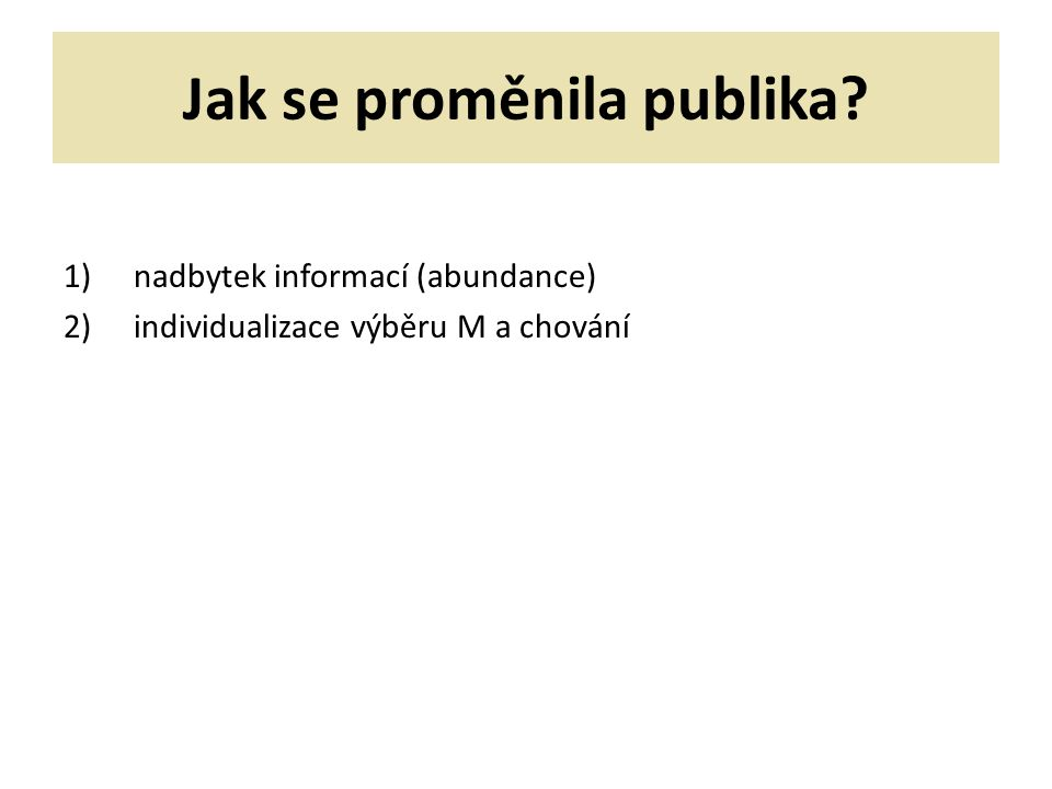 Jak se proměnila publika 1)nadbytek informací (abundance) 2)individualizace výběru M a chování