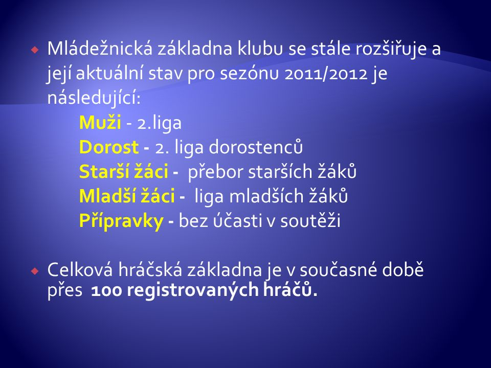  Mládežnická základna klubu se stále rozšiřuje a její aktuální stav pro sezónu 2011/2012 je následující: Muži - 2.liga Dorost - 2. liga dorostenců St