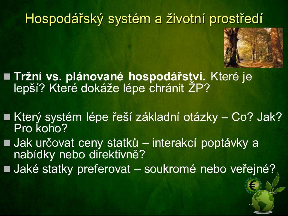 Hospodářský systém a životní prostředí Tržní vs. plánované hospodářství. Které je lepší? Které dokáže lépe chránit ŽP? Který systém lépe řeší základní