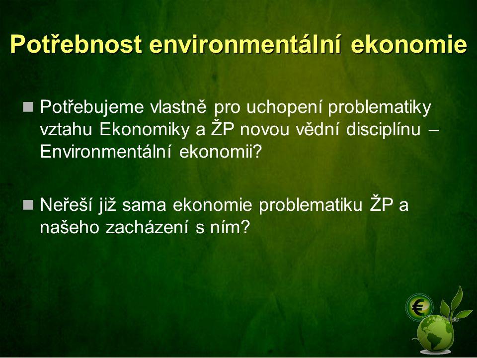 Potřebnost environmentální ekonomie Potřebujeme vlastně pro uchopení problematiky vztahu Ekonomiky a ŽP novou vědní disciplínu – Environmentální ekono