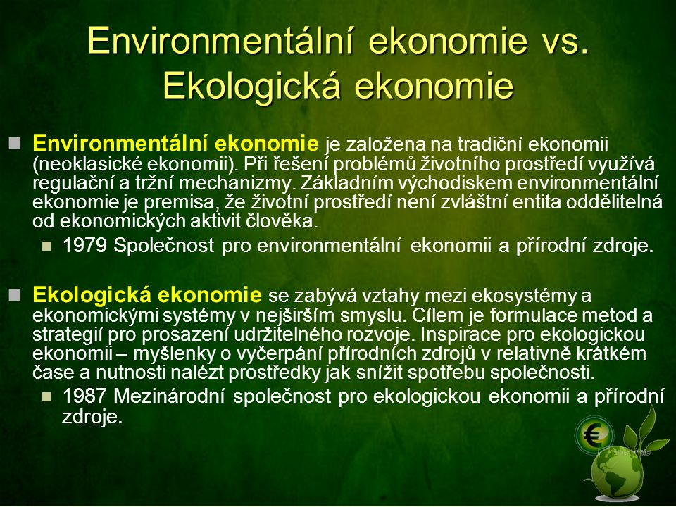 Environmentální ekonomie vs. Ekologická ekonomie Environmentální ekonomie je založena na tradiční ekonomii (neoklasické ekonomii). Při řešení problémů