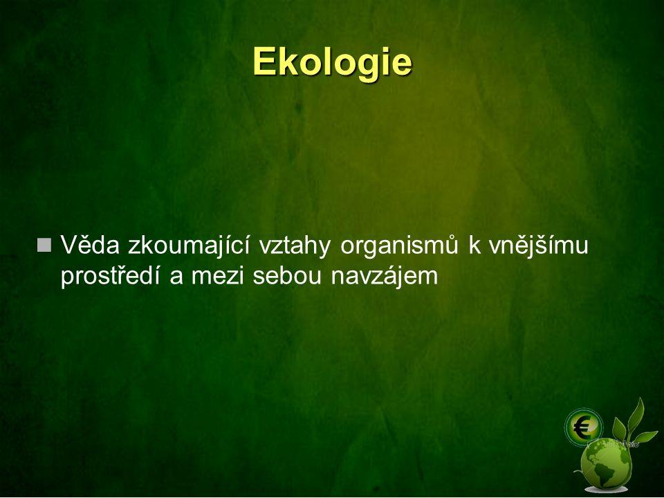 Ekologie Věda zkoumající vztahy organismů k vnějšímu prostředí a mezi sebou navzájem