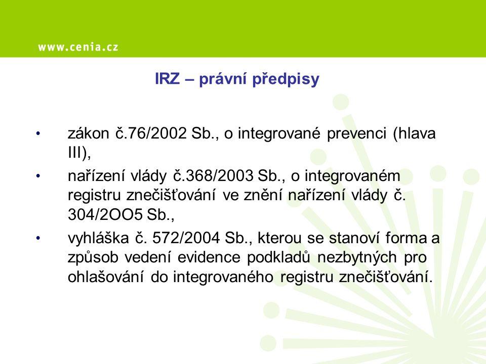 Zákon č.76/2002 Sb., o integrované prevenci: zřizuje integrovaný registr znečišťování, stanovuje ohlašovací povinnost do IRZ, mění ohlašování stejných údajů podle zvláštních právních předpisů, stanovuje povinnost spolupracovat s MŽP při zavádění IRZ a zmocnění k zajištění jednoty informačního systému v oblasti ŽP, nařizuje vedení evidence uživateli registrované látky a archivaci těchto údajů, nařizuje zveřejňování údajů z IRZ a zabezpečení mezinárodních závazků, stanovuje kontrolní kompetence a pokuty.