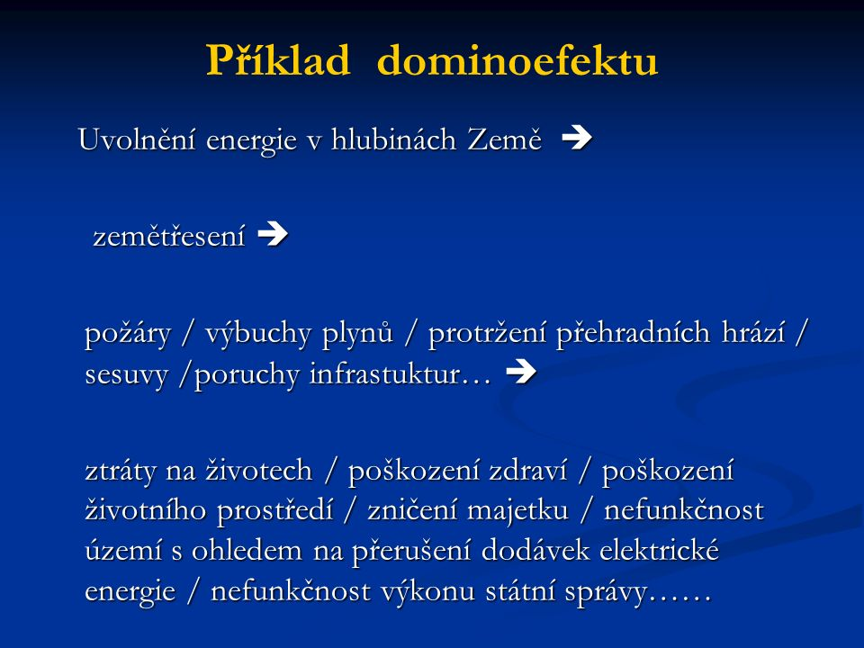 Příklad dominoefektu Uvolnění energie v hlubinách Země  Uvolnění energie v hlubinách Země  zemětřesení  zemětřesení  požáry / výbuchy plynů / protržení přehradních hrází / sesuvy /poruchy infrastuktur…  ztráty na životech / poškození zdraví / poškození životního prostředí / zničení majetku / nefunkčnost území s ohledem na přerušení dodávek elektrické energie / nefunkčnost výkonu státní správy……