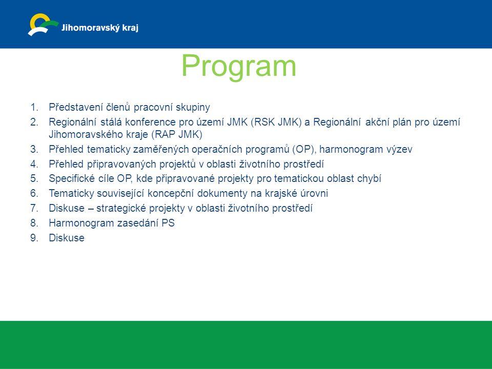 Program 1.Představení členů pracovní skupiny 2.Regionální stálá konference pro území JMK (RSK JMK) a Regionální akční plán pro území Jihomoravského kraje (RAP JMK) 3.Přehled tematicky zaměřených operačních programů (OP), harmonogram výzev 4.Přehled připravovaných projektů v oblasti životního prostředí 5.Specifické cíle OP, kde připravované projekty pro tematickou oblast chybí 6.Tematicky související koncepční dokumenty na krajské úrovni 7.Diskuse – strategické projekty v oblasti životního prostředí 8.Harmonogram zasedání PS 9.Diskuse