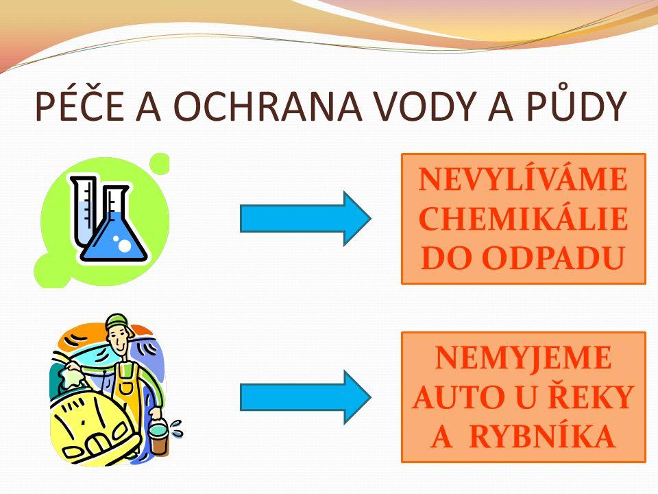 PÉČE A OCHRANA VODY A PŮDY NEVYLÍVÁME CHEMIKÁLIE DO ODPADU NEMYJEME AUTO U ŘEKY A RYBNÍKA