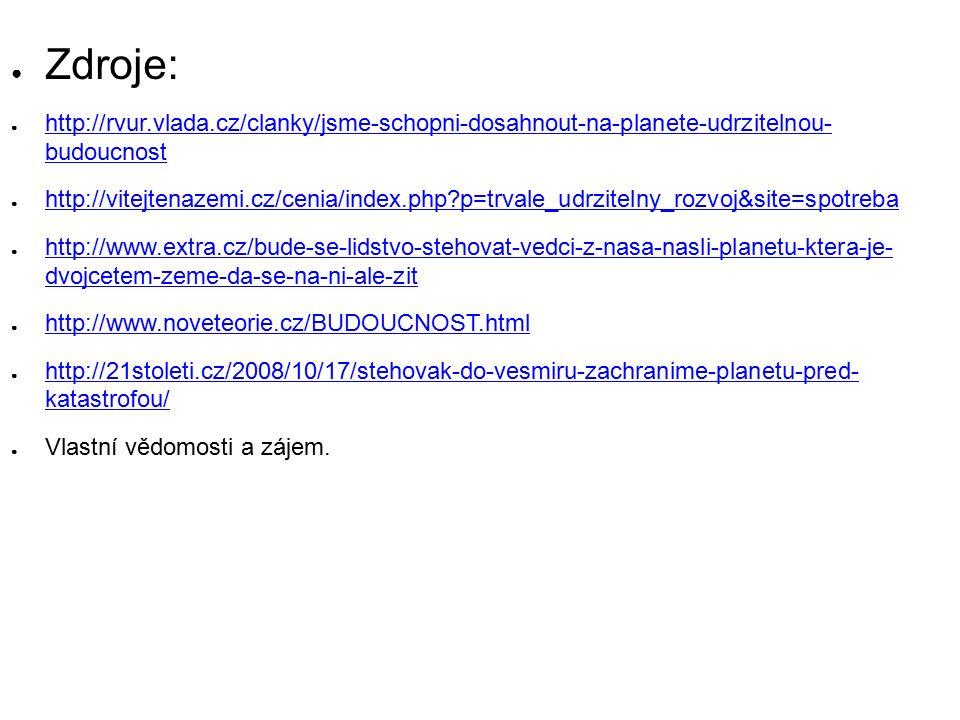 ● Zdroje: ● http://rvur.vlada.cz/clanky/jsme-schopni-dosahnout-na-planete-udrzitelnou- budoucnost http://rvur.vlada.cz/clanky/jsme-schopni-dosahnout-na-planete-udrzitelnou- budoucnost ● http://vitejtenazemi.cz/cenia/index.php?p=trvale_udrzitelny_rozvoj&site=spotreba http://vitejtenazemi.cz/cenia/index.php?p=trvale_udrzitelny_rozvoj&site=spotreba ● http://www.extra.cz/bude-se-lidstvo-stehovat-vedci-z-nasa-nasli-planetu-ktera-je- dvojcetem-zeme-da-se-na-ni-ale-zit http://www.extra.cz/bude-se-lidstvo-stehovat-vedci-z-nasa-nasli-planetu-ktera-je- dvojcetem-zeme-da-se-na-ni-ale-zit ● http://www.noveteorie.cz/BUDOUCNOST.html http://www.noveteorie.cz/BUDOUCNOST.html ● http://21stoleti.cz/2008/10/17/stehovak-do-vesmiru-zachranime-planetu-pred- katastrofou/ http://21stoleti.cz/2008/10/17/stehovak-do-vesmiru-zachranime-planetu-pred- katastrofou/ ● Vlastní vědomosti a zájem.
