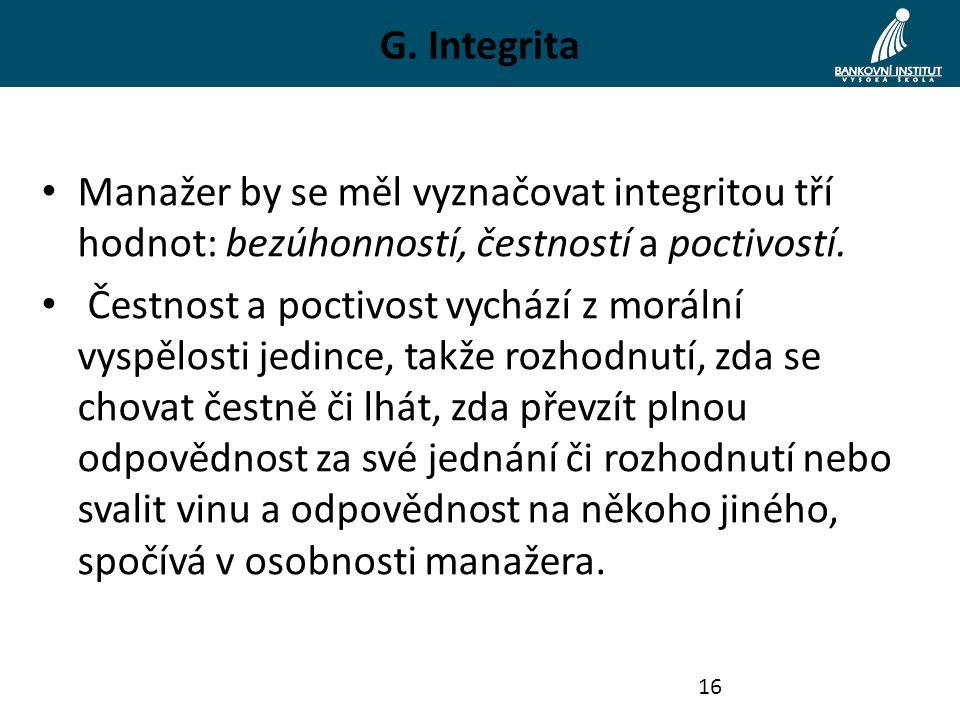 G. Integrita Manažer by se měl vyznačovat integritou tří hodnot: bezúhonností, čestností a poctivostí. Čestnost a poctivost vychází z morální vyspělos