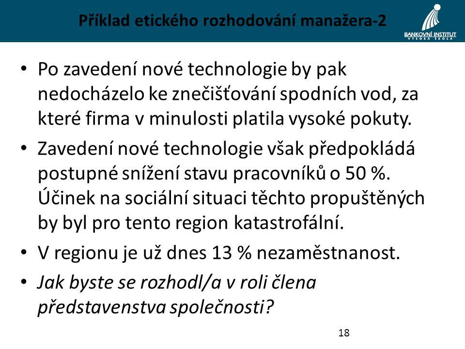 Příklad etického rozhodování manažera-2 Po zavedení nové technologie by pak nedocházelo ke znečišťování spodních vod, za které firma v minulosti platila vysoké pokuty.