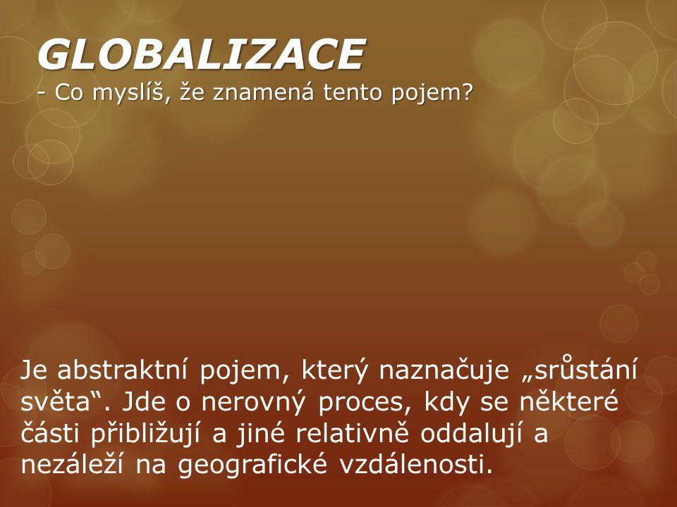 """GLOBALIZACE - Co myslíš, že znamená tento pojem? Je abstraktní pojem, který naznačuje """"srůstání světa"""". Jde o nerovný proces, kdy se některé části při"""