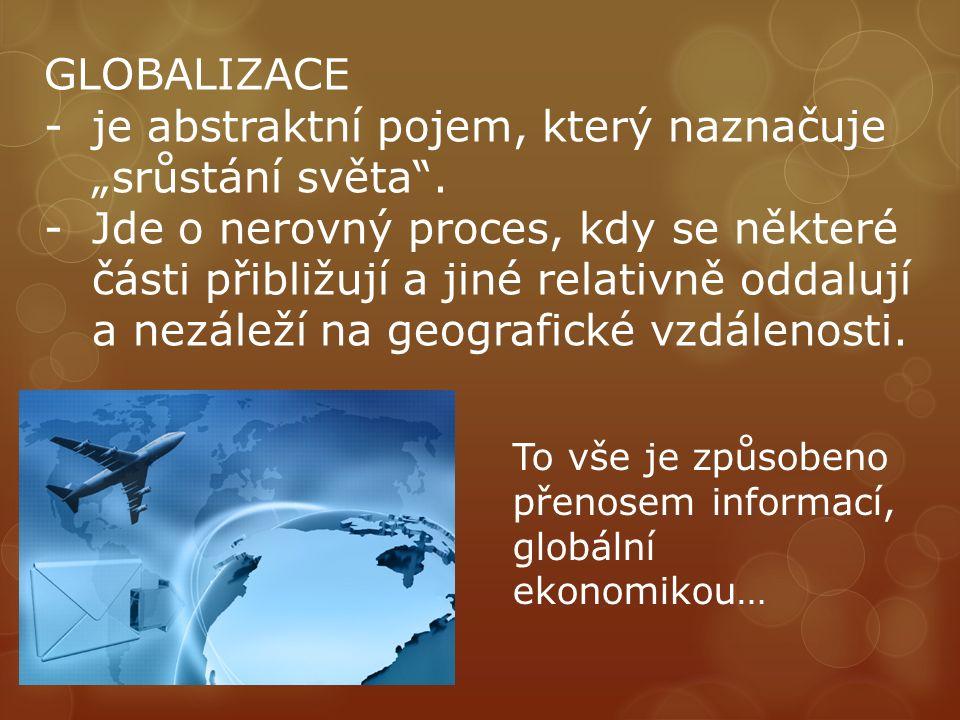 """GLOBALIZACE -je abstraktní pojem, který naznačuje """"srůstání světa"""". -Jde o nerovný proces, kdy se některé části přibližují a jiné relativně oddalují a"""