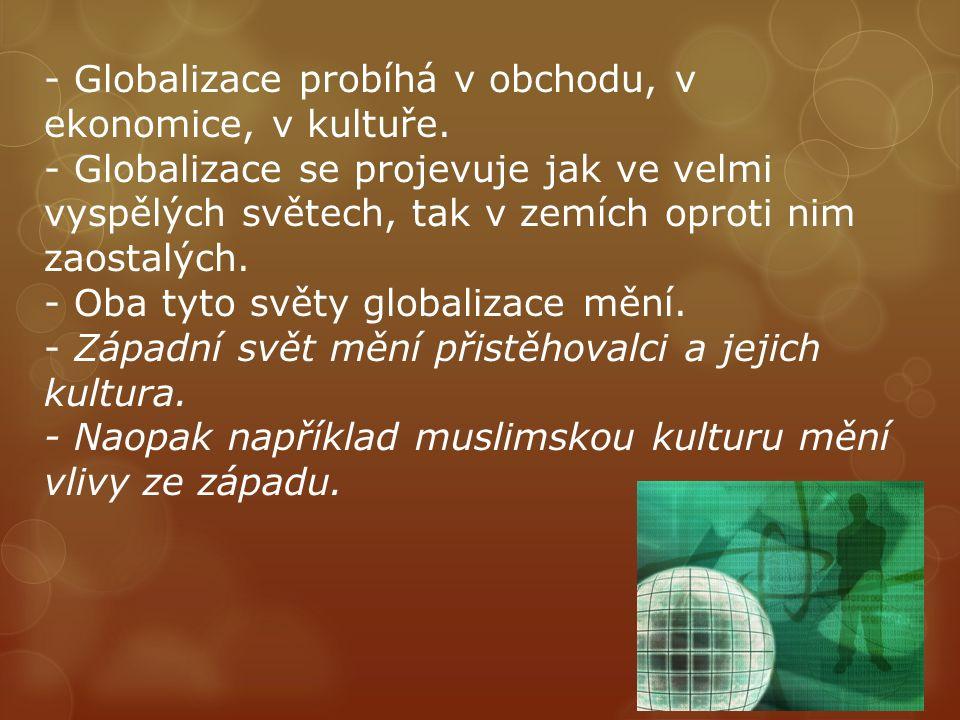 - Globalizace probíhá v obchodu, v ekonomice, v kultuře.