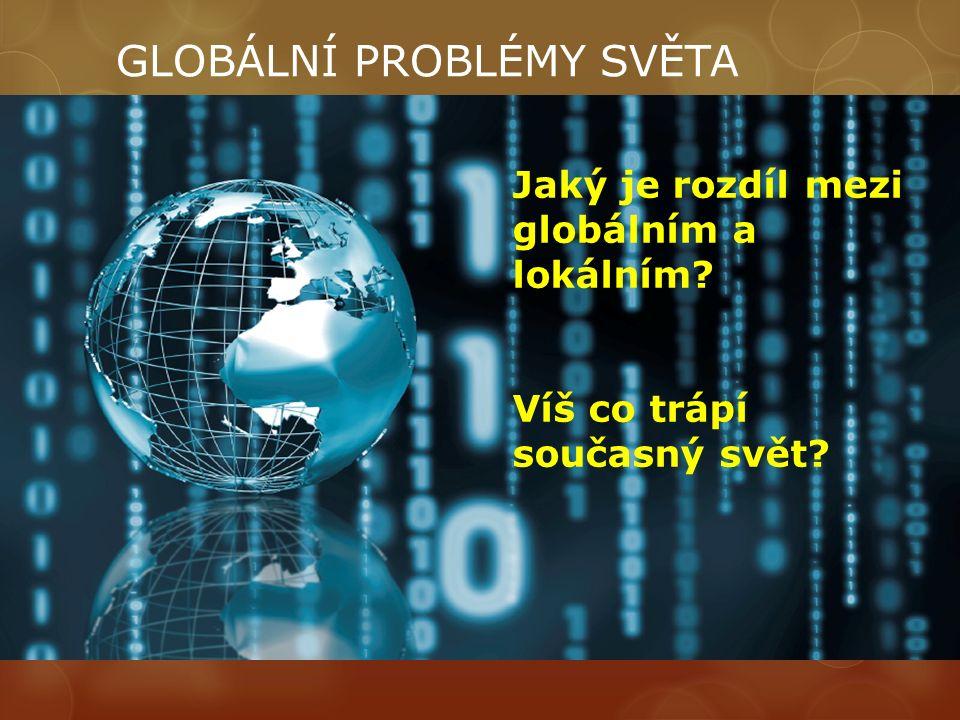 GLOBÁLNÍ PROBLÉMY SVĚTA Jaký je rozdíl mezi globálním a lokálním? Víš co trápí současný svět?