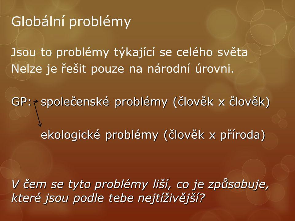 Globální problémy Jsou to problémy týkající se celého světa Nelze je řešit pouze na národní úrovni. GP: společenské problémy (člověk x člověk) ekologi