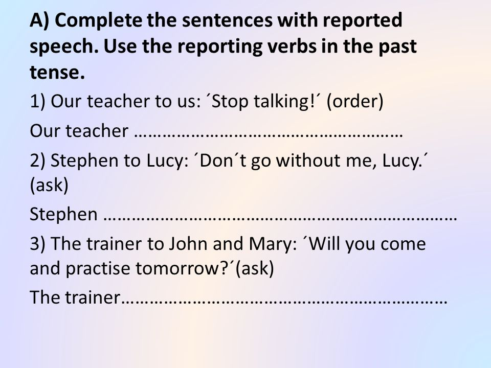 A) Complete the sentences with reported speech. Use the reporting verbs in the past tense.