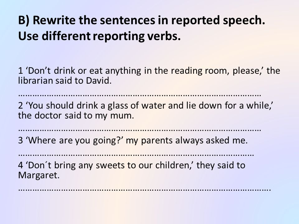 B) Rewrite the sentences in reported speech. Use different reporting verbs.