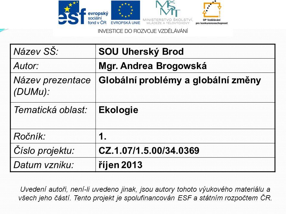 Název SŠ:SOU Uherský Brod Autor:Mgr. Andrea Brogowská Název prezentace (DUMu): Globální problémy a globální změny Tematická oblast:Ekologie Ročník:1.
