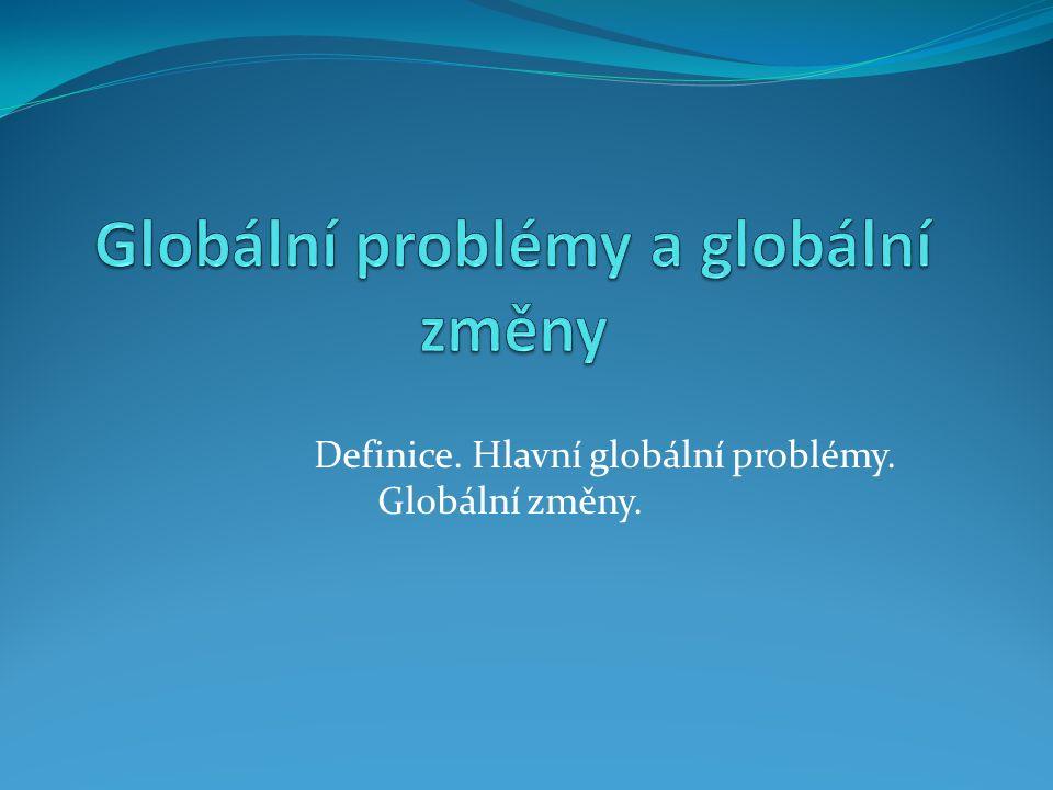 Definice. Hlavní globální problémy. Globální změny.