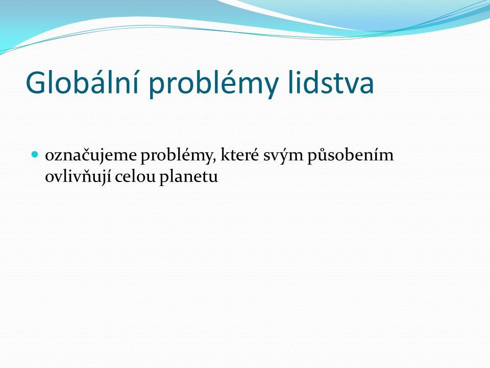 Globální problémy lidstva označujeme problémy, které svým působením ovlivňují celou planetu