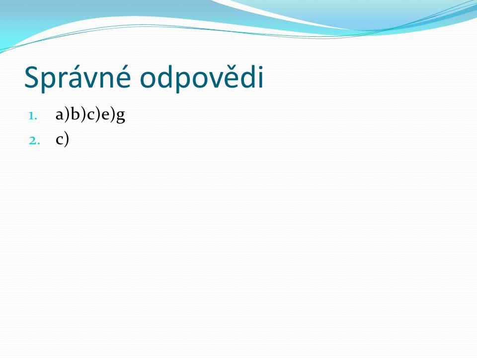 Správné odpovědi 1. a)b)c)e)g 2. c)
