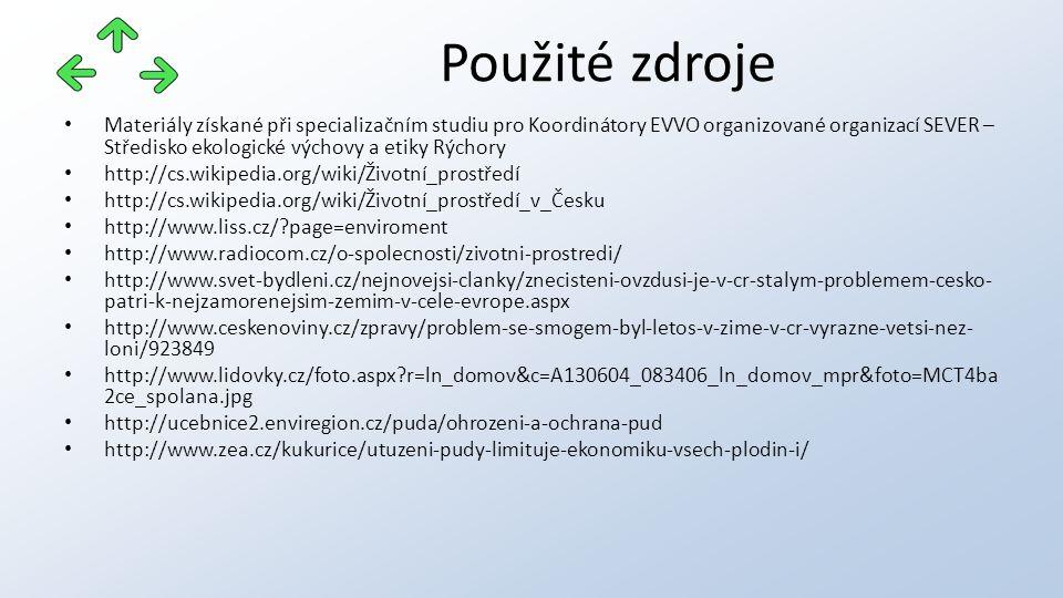 Materiály získané při specializačním studiu pro Koordinátory EVVO organizované organizací SEVER – Středisko ekologické výchovy a etiky Rýchory http://cs.wikipedia.org/wiki/Životní_prostředí http://cs.wikipedia.org/wiki/Životní_prostředí_v_Česku http://www.liss.cz/ page=enviroment http://www.radiocom.cz/o-spolecnosti/zivotni-prostredi/ http://www.svet-bydleni.cz/nejnovejsi-clanky/znecisteni-ovzdusi-je-v-cr-stalym-problemem-cesko- patri-k-nejzamorenejsim-zemim-v-cele-evrope.aspx http://www.ceskenoviny.cz/zpravy/problem-se-smogem-byl-letos-v-zime-v-cr-vyrazne-vetsi-nez- loni/923849 http://www.lidovky.cz/foto.aspx r=ln_domov&c=A130604_083406_ln_domov_mpr&foto=MCT4ba 2ce_spolana.jpg http://ucebnice2.enviregion.cz/puda/ohrozeni-a-ochrana-pud http://www.zea.cz/kukurice/utuzeni-pudy-limituje-ekonomiku-vsech-plodin-i/ Použité zdroje