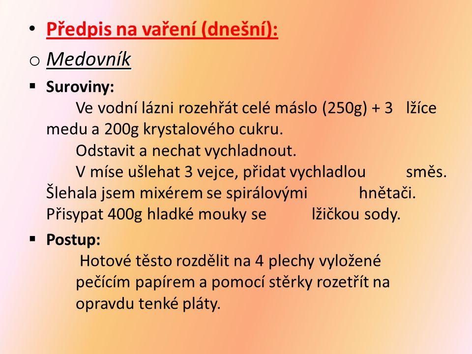 Předpis na vaření (dnešní): o Medovník  Suroviny: Ve vodní lázni rozehřát celé máslo (250g) + 3 lžíce medu a 200g krystalového cukru. Odstavit a nech