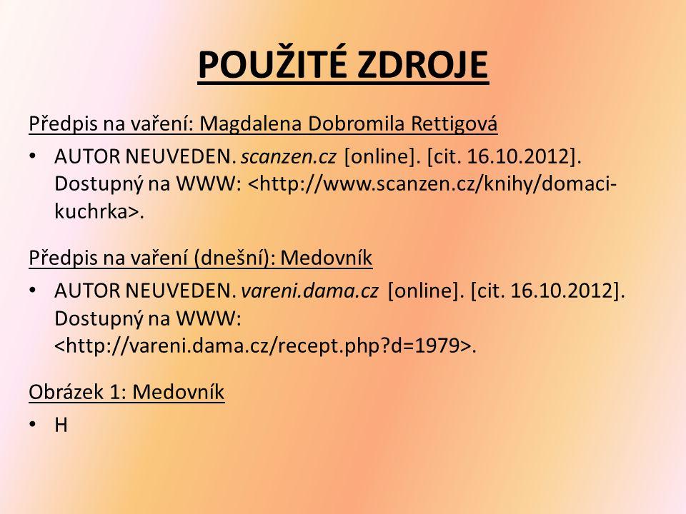 POUŽITÉ ZDROJE Předpis na vaření: Magdalena Dobromila Rettigová AUTOR NEUVEDEN. scanzen.cz [online]. [cit. 16.10.2012]. Dostupný na WWW:. Předpis na v