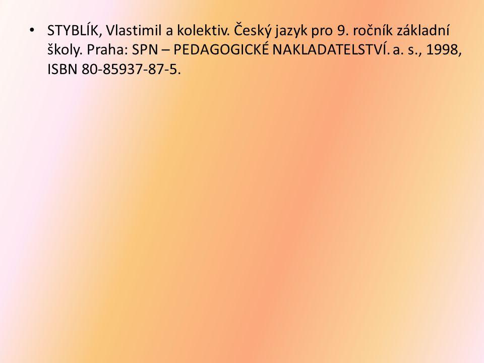 STYBLÍK, Vlastimil a kolektiv. Český jazyk pro 9. ročník základní školy. Praha: SPN – PEDAGOGICKÉ NAKLADATELSTVÍ. a. s., 1998, ISBN 80-85937-87-5.