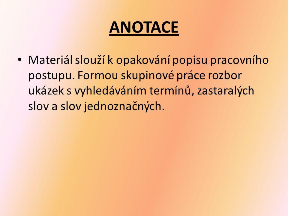 ANOTACE Materiál slouží k opakování popisu pracovního postupu. Formou skupinové práce rozbor ukázek s vyhledáváním termínů, zastaralých slov a slov je