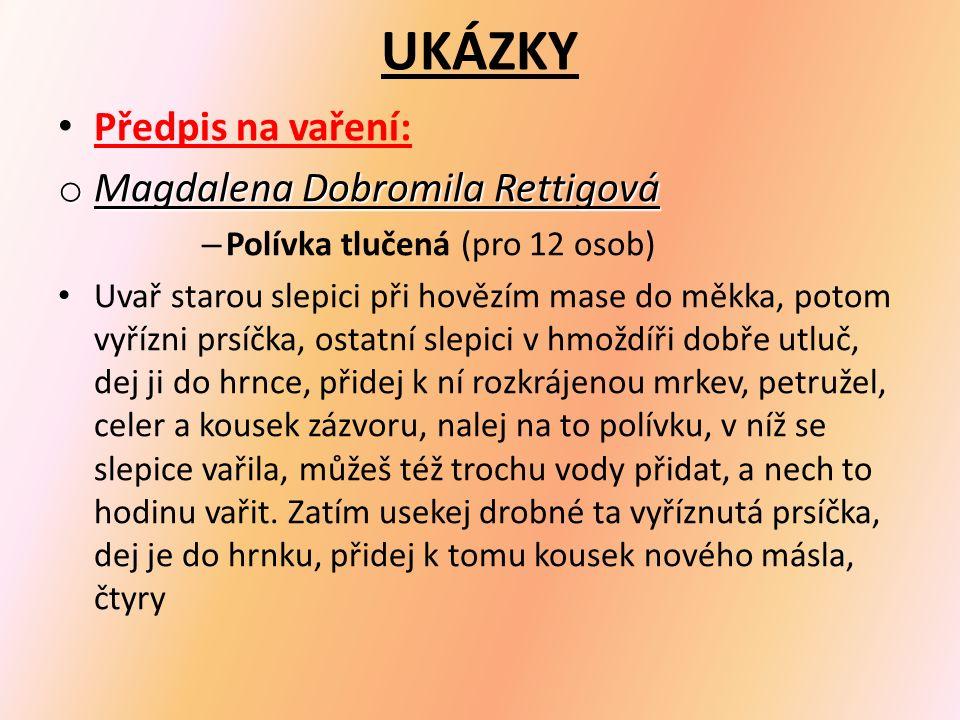 UKÁZKY Předpis na vaření: o Magdalena Dobromila Rettigová – Polívka tlučená (pro 12 osob) Uvař starou slepici při hovězím mase do měkka, potom vyřízni