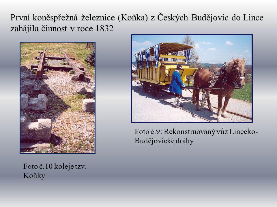První koněspřežná železnice (Koňka) z Českých Budějovic do Lince zahájila činnost v roce 1832 Foto č.9: Rekonstruovaný vůz Linecko- Budějovické dráhy Foto č.10 koleje tzv.