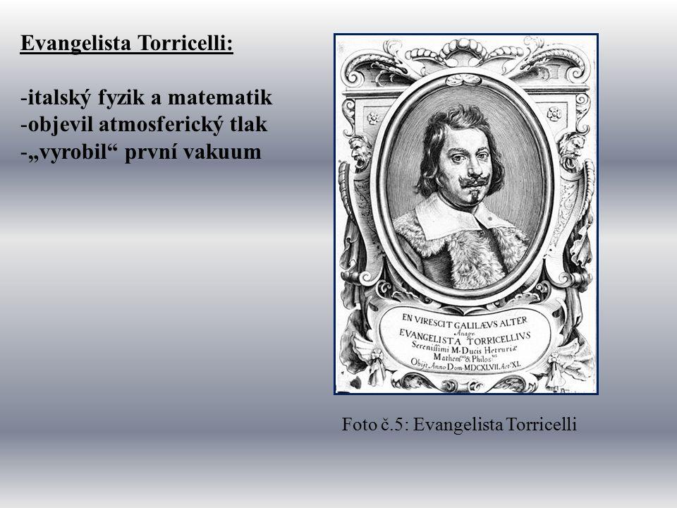 """Evangelista Torricelli: -italský fyzik a matematik -objevil atmosferický tlak -""""vyrobil první vakuum Foto č.5: Evangelista Torricelli"""
