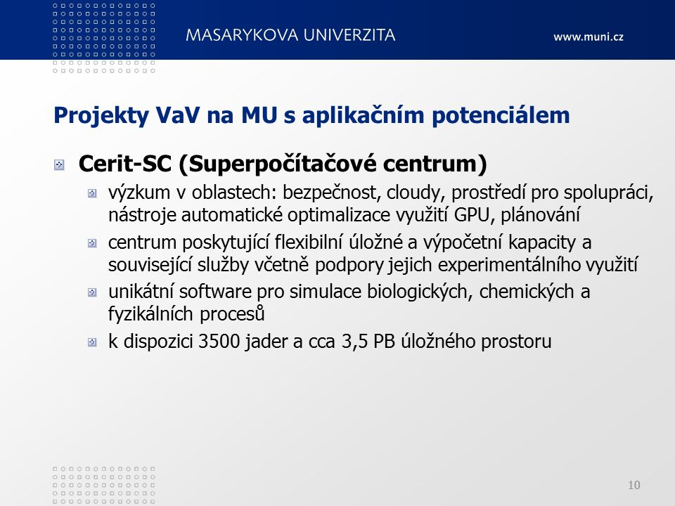 10 Projekty VaV na MU s aplikačním potenciálem Cerit-SC (Superpočítačové centrum) výzkum v oblastech: bezpečnost, cloudy, prostředí pro spolupráci, nástroje automatické optimalizace využití GPU, plánování centrum poskytující flexibilní úložné a výpočetní kapacity a související služby včetně podpory jejich experimentálního využití unikátní software pro simulace biologických, chemických a fyzikálních procesů k dispozici 3500 jader a cca 3,5 PB úložného prostoru 10