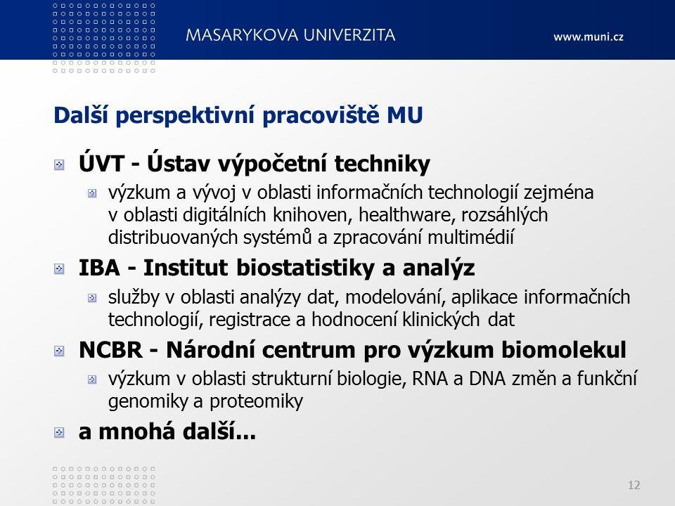 12 Další perspektivní pracoviště MU ÚVT - Ústav výpočetní techniky výzkum a vývoj v oblasti informačních technologií zejména v oblasti digitálních knihoven, healthware, rozsáhlých distribuovaných systémů a zpracování multimédií IBA - Institut biostatistiky a analýz služby v oblasti analýzy dat, modelování, aplikace informačních technologií, registrace a hodnocení klinických dat NCBR - Národní centrum pro výzkum biomolekul výzkum v oblasti strukturní biologie, RNA a DNA změn a funkční genomiky a proteomiky a mnohá další...
