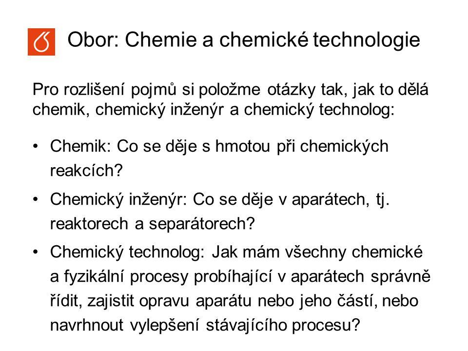 Obor: Chemie a chemické technologie Chemik: Co se děje s hmotou při chemických reakcích? Chemický inženýr: Co se děje v aparátech, tj. reaktorech a se