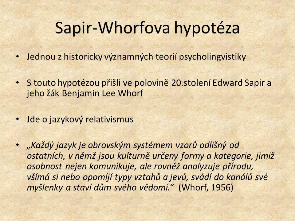 """Sapir-Whorfova hypotéza Jednou z historicky významných teorií psycholingvistiky S touto hypotézou přišli ve polovině 20.stolení Edward Sapir a jeho žák Benjamin Lee Whorf Jde o jazykový relativismus """"Každý jazyk je obrovským systémem vzorů odlišný od ostatních, v němž jsou kulturně určeny formy a kategorie, jimiž osobnost nejen komunikuje, ale rovněž analyzuje přírodu, všímá si nebo opomíjí typy vztahů a jevů, svádí do kanálů své myšlenky a staví dům svého vědomí. (Whorf, 1956)"""