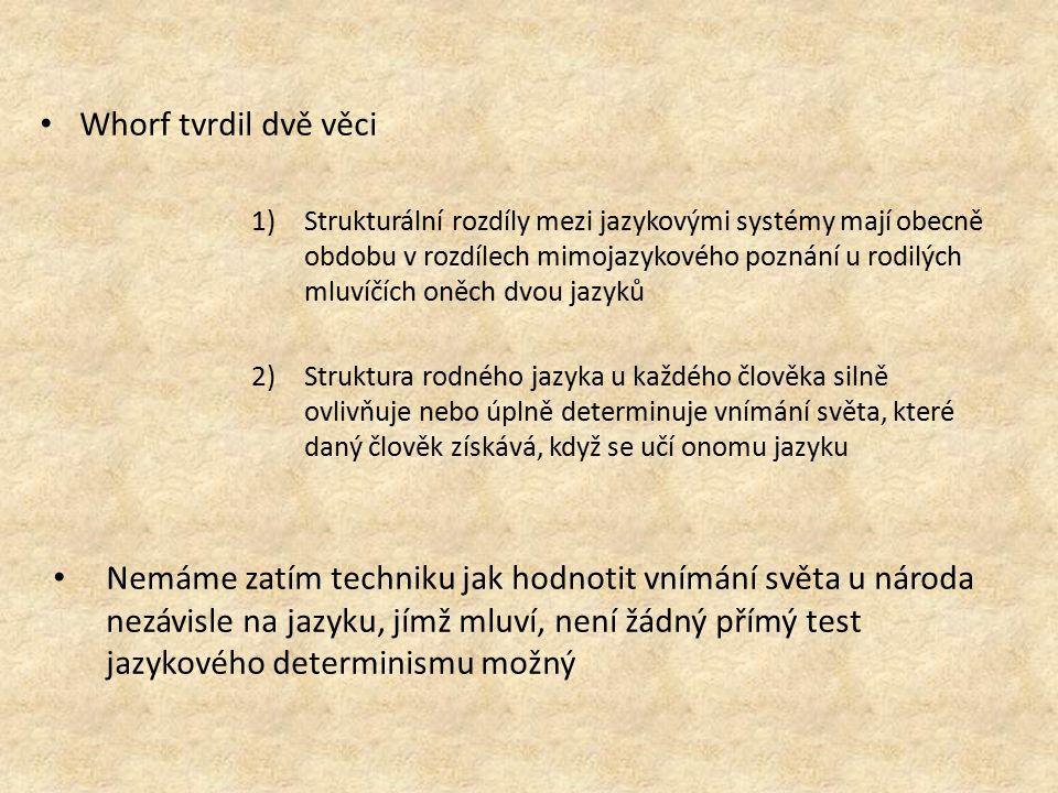 Whorf tvrdil dvě věci 1)Strukturální rozdíly mezi jazykovými systémy mají obecně obdobu v rozdílech mimojazykového poznání u rodilých mluvíčích oněch dvou jazyků 2)Struktura rodného jazyka u každého člověka silně ovlivňuje nebo úplně determinuje vnímání světa, které daný člověk získává, když se učí onomu jazyku Nemáme zatím techniku jak hodnotit vnímání světa u národa nezávisle na jazyku, jímž mluví, není žádný přímý test jazykového determinismu možný