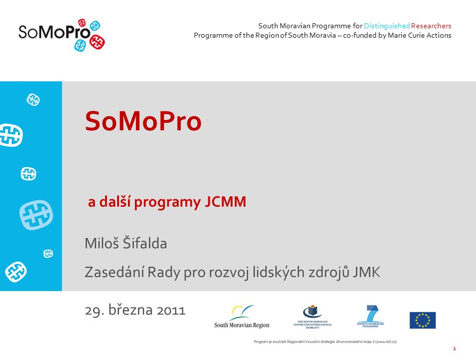 1 South Moravian Programme for Distinguished Researchers Programme of the Region of South Moravia – co-funded by Marie Curie Actions SoMoPro a další programy JCMM Miloš Šifalda Zasedání Rady pro rozvoj lidských zdrojů JMK 29.