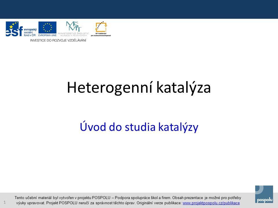 Heterogenní katalýza Úvod do studia katalýzy Tento učební materiál byl vytvořen v projektu POSPOLU – Podpora spolupráce škol a firem.