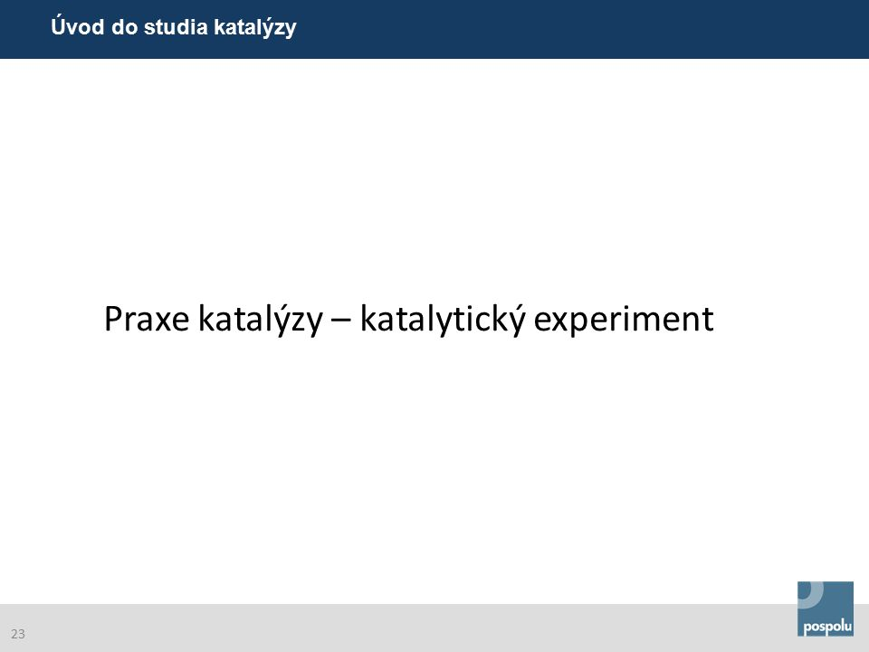 Praxe katalýzy – katalytický experiment Úvod do studia katalýzy 23