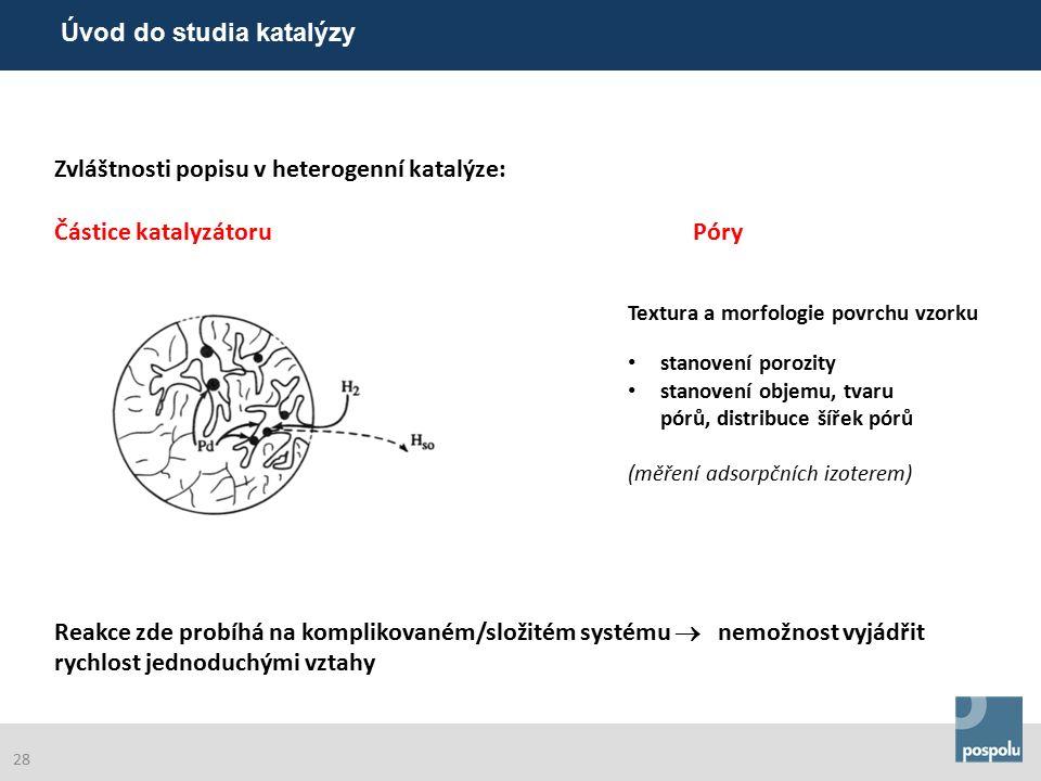 Zvláštnosti popisu v heterogenní katalýze: Částice katalyzátoru Póry Reakce zde probíhá na komplikovaném/složitém systému  nemožnost vyjádřit rychlost jednoduchými vztahy Textura a morfologie povrchu vzorku stanovení porozity stanovení objemu, tvaru pórů, distribuce šířek pórů (měření adsorpčních izoterem) Úvod do studia katalýzy 28