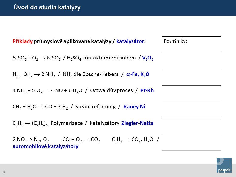 Příklady průmyslově aplikované katalýzy / katalyzátor: Poznámky: ½ SO 2 + O 2  ½ SO 3 / H 2 SO 4 kontaktním způsobem / V 2 O 5 N 2 + 3H 2  2 NH 3 / NH 3 dle Bosche-Habera /  -Fe, K 2 O 4 NH 3 + 5 O 2  4 NO + 6 H 2 O / Ostwaldův proces / Pt-Rh CH 4 + H 2 O  CO + 3 H 2 / Steam reforming / Raney Ni C 3 H 6  (C x H y ) n Polymerizace / katalyzátory Ziegler-Natta 2 NO  N 2, O 2 CO + O 2  CO 2 C x H y  CO 2, H 2 O / automobilové katalyzátory Úvod do studia katalýzy 8