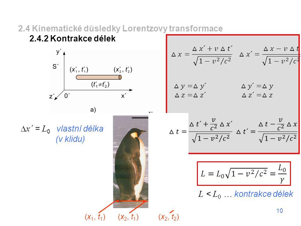 10 2.4 Kinematické důsledky Lorentzovy transformace 2.4.2 Kontrakce délek v (x 1, t 1 ) (x 2, t 1 )(x 2, t 2 )  x ´ = L 0 vlastní délka (v klidu) L <