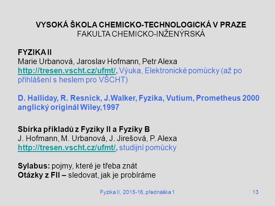 Fyzika II, 2015-16, přednáška 113 VYSOKÁ ŠKOLA CHEMICKO-TECHNOLOGICKÁ V PRAZE FAKULTA CHEMICKO-INŽENÝRSKÁ FYZIKA II Marie Urbanová, Jaroslav Hofmann, Petr Alexa http://tresen.vscht.cz/ufmt/http://tresen.vscht.cz/ufmt/, Výuka, Elektronické pomůcky (až po přihlášení s heslem pro VŠCHT) D.